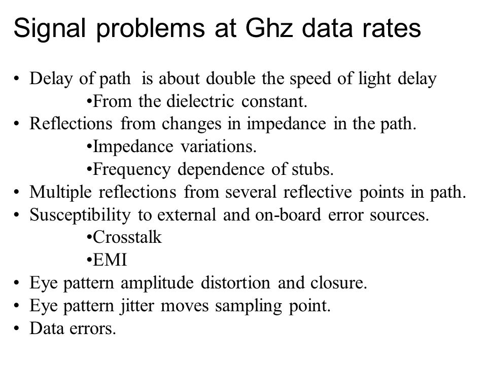 Signal problems at Ghz data rates Delay of path is about double the speed of light delay From the dielectric constant.