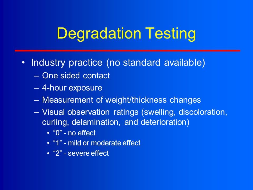 Degradation Testing Industry practice (no standard available) –One sided contact –4-hour exposure –Measurement of weight/thickness changes –Visual obs