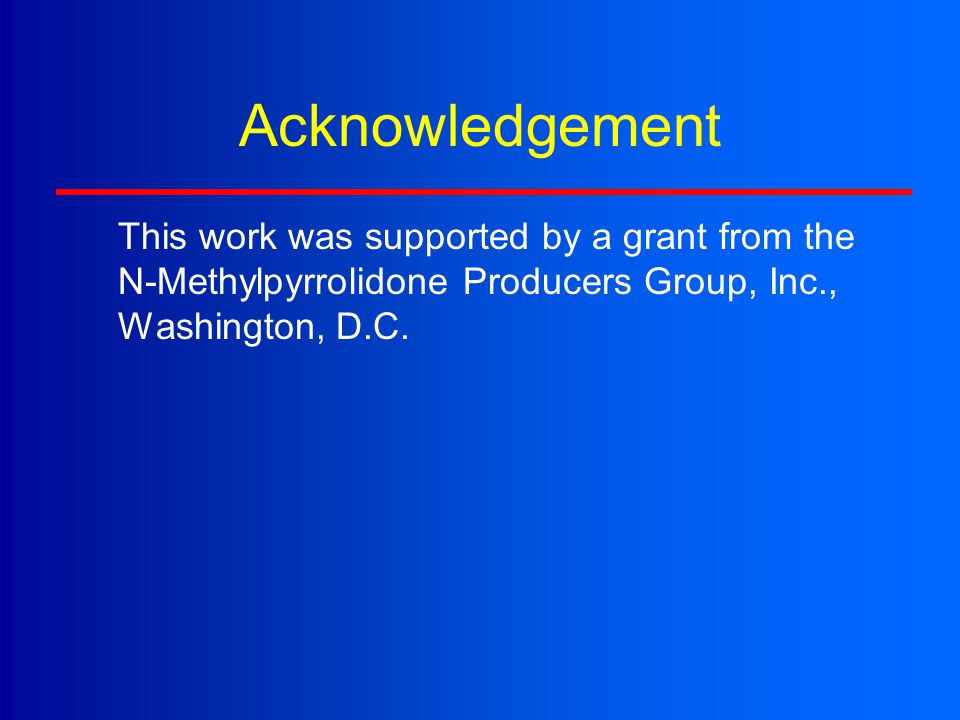 Acknowledgement This work was supported by a grant from the N-Methylpyrrolidone Producers Group, Inc., Washington, D.C.