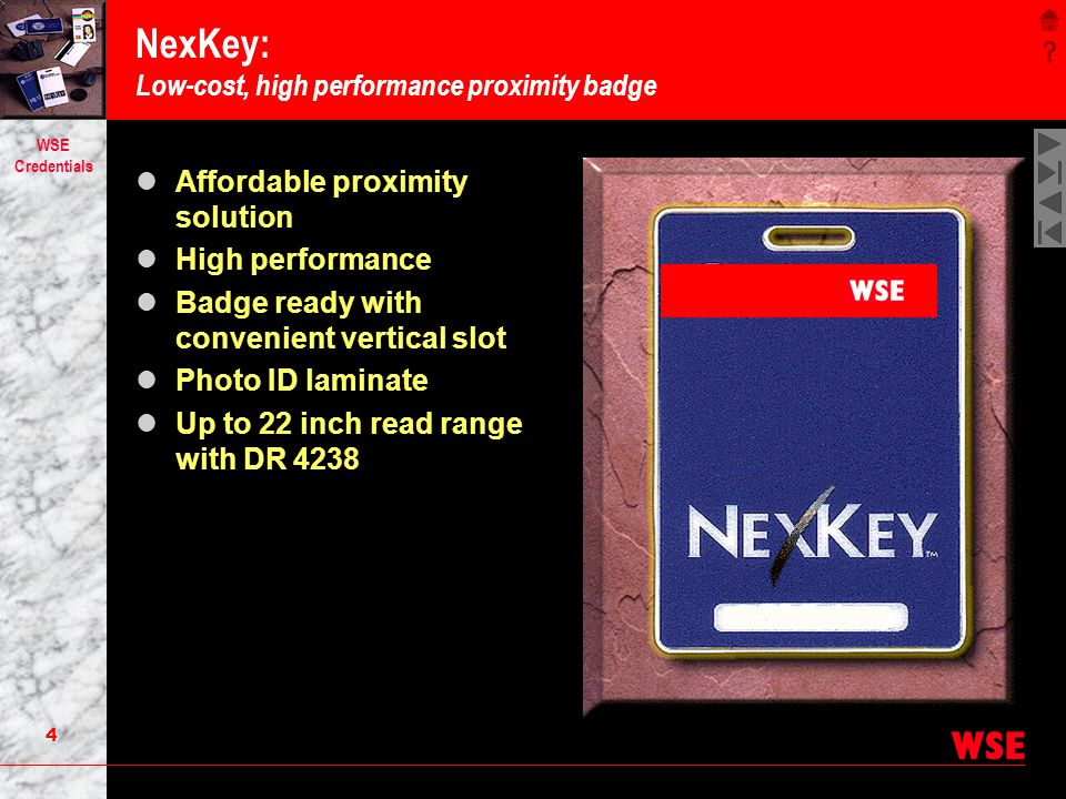 3 WSE Credentials QuadraKey: One-card solution Multiple technologies in a credit card format Proximity for hands-free access Badging for photo ID Print on both sides.