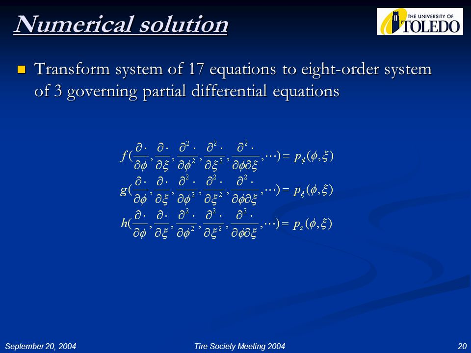 September 20, 200420Tire Society Meeting 2004 Numerical solution Transform system of 17 equations to eight-order system of 3 governing partial differential equations Transform system of 17 equations to eight-order system of 3 governing partial differential equations