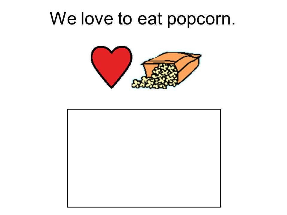 We love to eat popcorn.