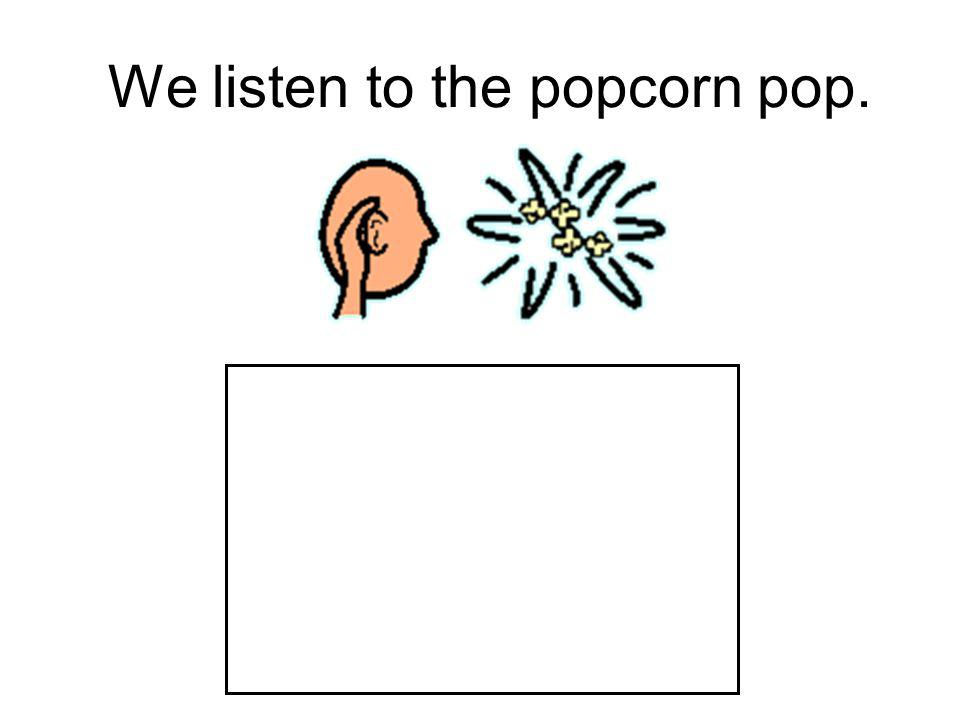 We listen to the popcorn pop.