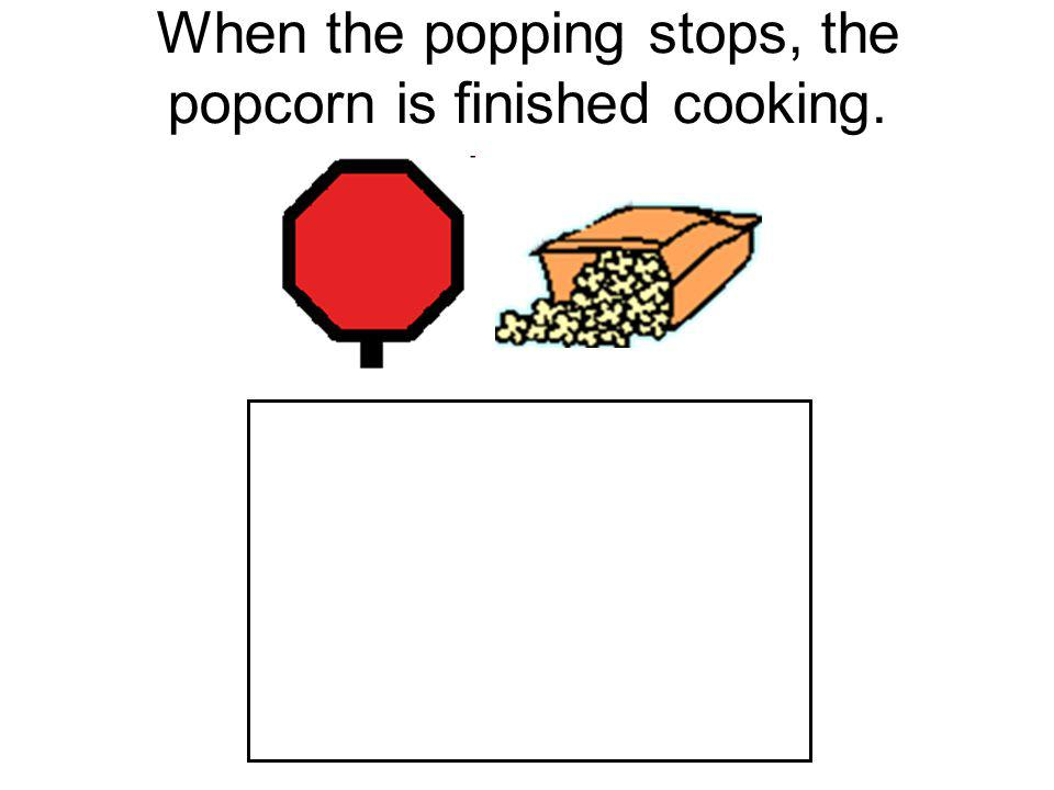 When the popping stops, the popcorn is finished cooking.