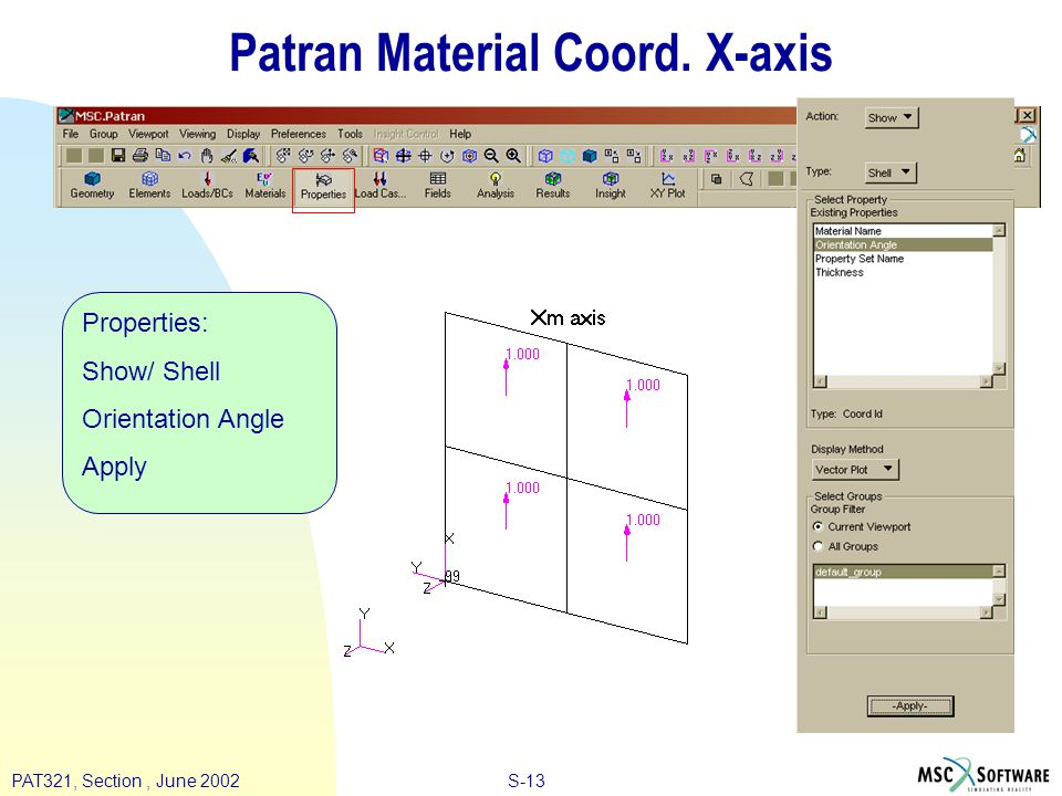 S-14PAT321, Section, June 2002 Patran Ply Output Request Analysis: Analyze/ Entire Model/ Full Run Subcases/ Create Output Requests/ Advanced/ Element Stress Ply Stresses OK Apply