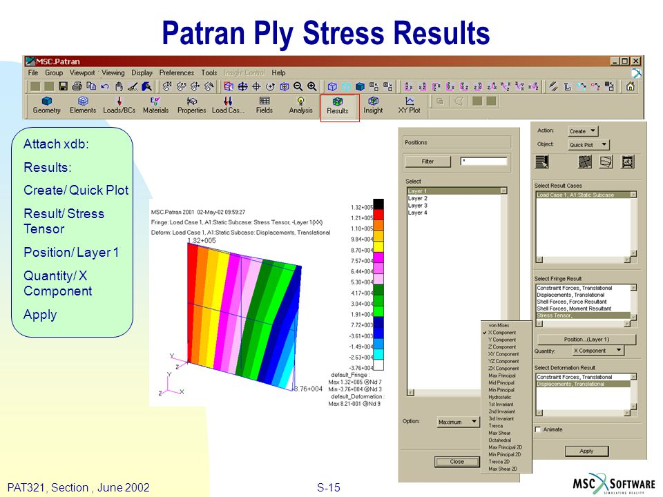 S-15PAT321, Section, June 2002 Patran Ply Stress Results Attach xdb: Results: Create/ Quick Plot Result/ Stress Tensor Position/ Layer 1 Quantity/ X Component Apply