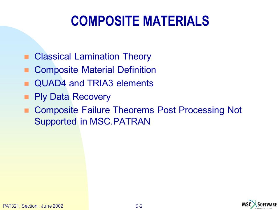 S-2PAT321, Section, June 2002 COMPOSITE MATERIALS n Classical Lamination Theory n Composite Material Definition n QUAD4 and TRIA3 elements n Ply Data Recovery n Composite Failure Theorems Post Processing Not Supported in MSC.PATRAN