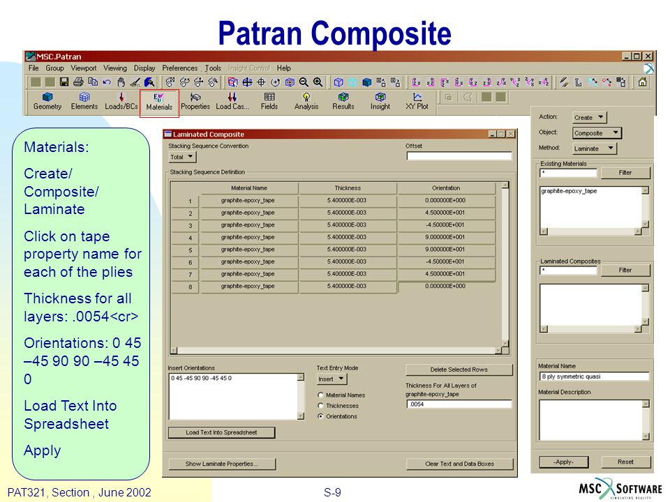 S-9PAT321, Section, June 2002 Patran Composite Materials: Create/ Composite/ Laminate Click on tape property name for each of the plies Thickness for all layers:.0054 Orientations: 0 45 –45 90 90 –45 45 0 Load Text Into Spreadsheet Apply