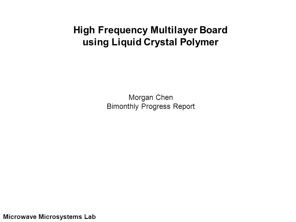 Microwave Microsystems Lab High Frequency Multilayer Board using Liquid Crystal Polymer Morgan Chen Bimonthly Progress Report