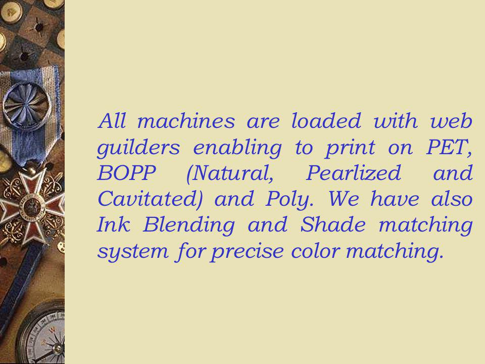 All machines are loaded with web guilders enabling to print on PET, BOPP (Natural, Pearlized and Cavitated) and Poly. We have also Ink Blending and Sh