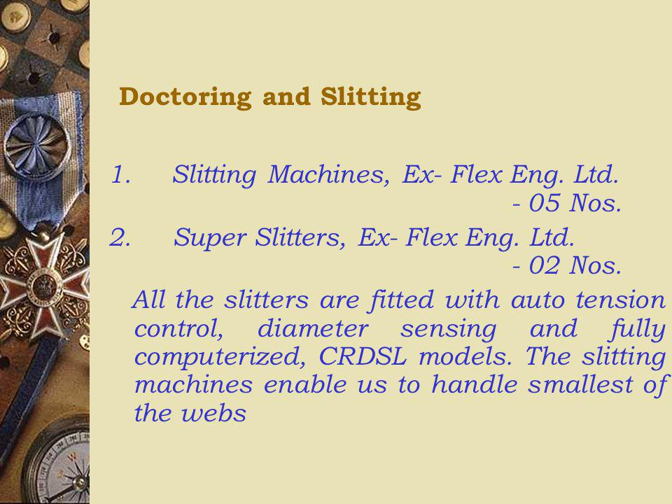 Doctoring and Slitting 1. Slitting Machines, Ex- Flex Eng. Ltd. - 05 Nos. 2. Super Slitters, Ex- Flex Eng. Ltd. - 02 Nos. All the slitters are fitted