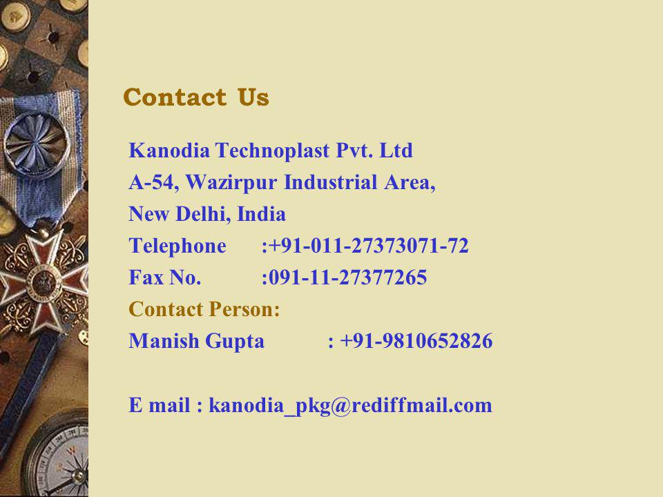 Contact Us Kanodia Technoplast Pvt. Ltd A-54, Wazirpur Industrial Area, New Delhi, India Telephone:+91-011-27373071-72 Fax No.:091-11-27377265 Contact