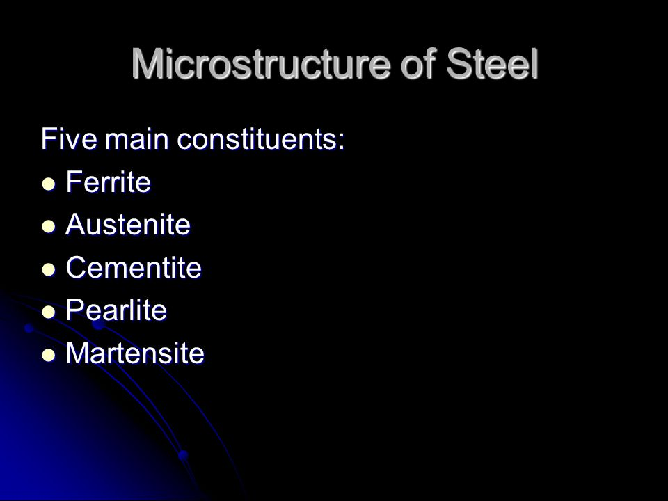 Microstructure of Steel Five main constituents: Ferrite Ferrite Austenite Austenite Cementite Cementite Pearlite Pearlite Martensite Martensite