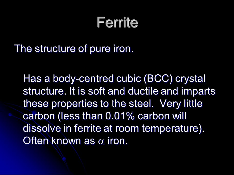 Ferrite The structure of pure iron. Has a body-centred cubic (BCC) crystal structure. It is soft and ductile and imparts these properties to the steel