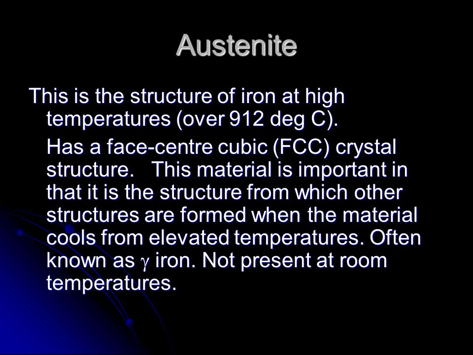 Austenite This is the structure of iron at high temperatures (over 912 deg C).