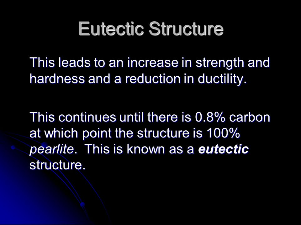 Eutectic Structure This leads to an increase in strength and hardness and a reduction in ductility. This continues until there is 0.8% carbon at which