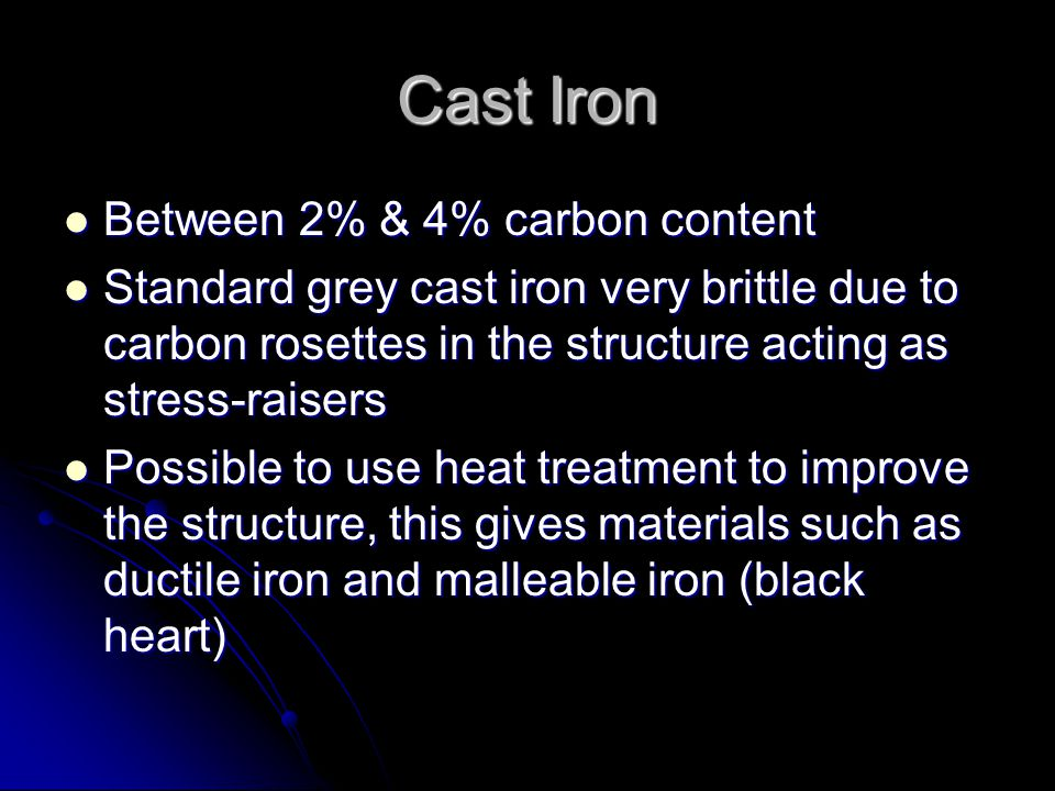 Cast Iron Between 2% & 4% carbon content Between 2% & 4% carbon content Standard grey cast iron very brittle due to carbon rosettes in the structure a