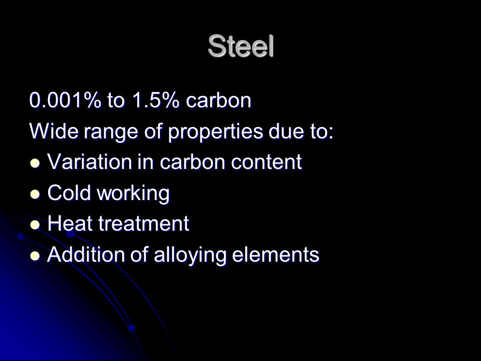 Steel 0.001% to 1.5% carbon Wide range of properties due to: Variation in carbon content Variation in carbon content Cold working Cold working Heat treatment Heat treatment Addition of alloying elements Addition of alloying elements