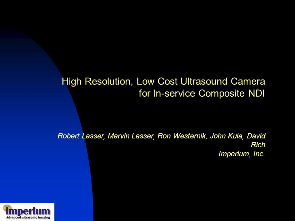 High Resolution, Low Cost Ultrasound Camera for In-service Composite NDI Robert Lasser, Marvin Lasser, Ron Westernik, John Kula, David Rich Imperium, Inc.