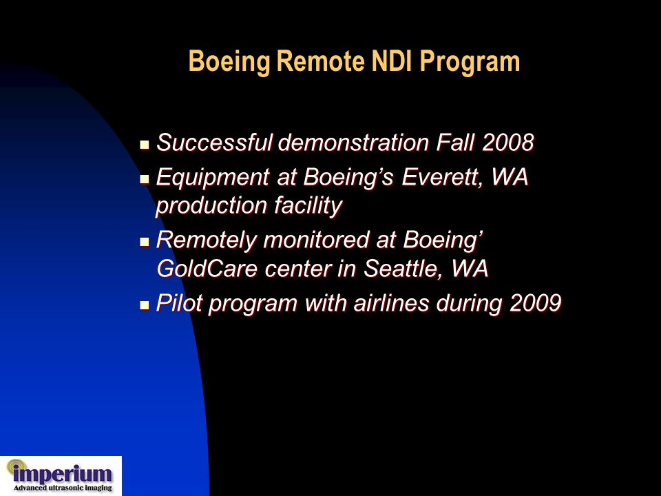 Successful demonstration Fall 2008 Successful demonstration Fall 2008 Equipment at Boeings Everett, WA production facility Equipment at Boeings Everett, WA production facility Remotely monitored at Boeing GoldCare center in Seattle, WA Remotely monitored at Boeing GoldCare center in Seattle, WA Pilot program with airlines during 2009 Pilot program with airlines during 2009 Boeing Remote NDI Program