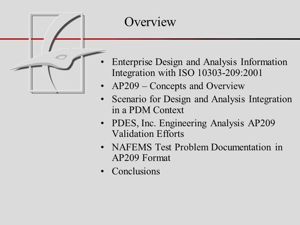 Overview Enterprise Design and Analysis Information Integration with ISO 10303-209:2001 AP209 – Concepts and Overview Scenario for Design and Analysis Integration in a PDM Context PDES, Inc.