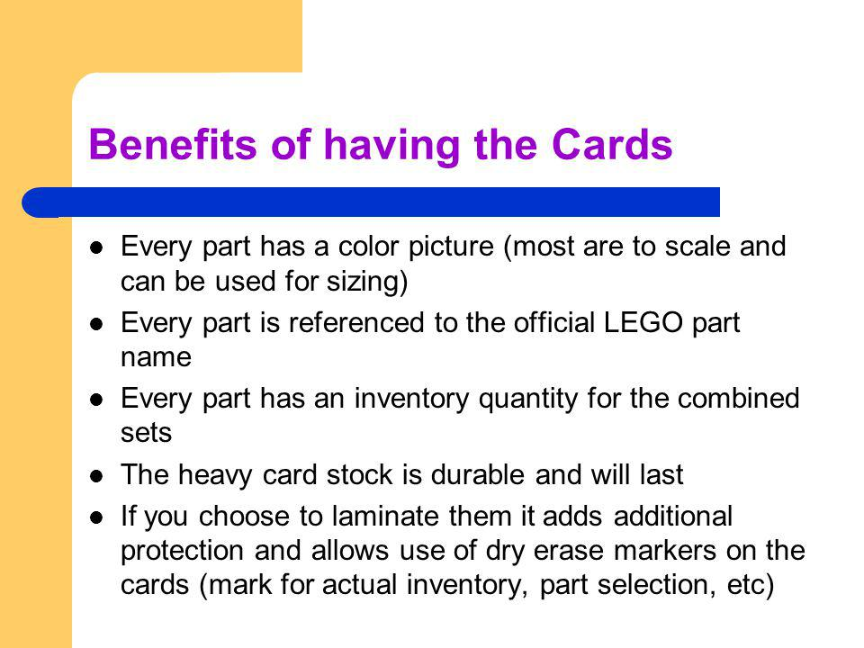 Benefits of having the Cards Every part has a color picture (most are to scale and can be used for sizing) Every part is referenced to the official LEGO part name Every part has an inventory quantity for the combined sets The heavy card stock is durable and will last If you choose to laminate them it adds additional protection and allows use of dry erase markers on the cards (mark for actual inventory, part selection, etc)
