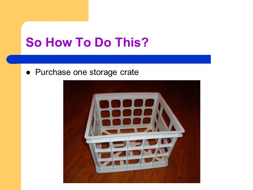 So How To Do This Purchase one storage crate