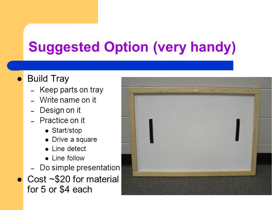 Suggested Option (very handy) Build Tray – Keep parts on tray – Write name on it – Design on it – Practice on it Start/stop Drive a square Line detect Line follow – Do simple presentation Cost ~$20 for material for 5 or $4 each