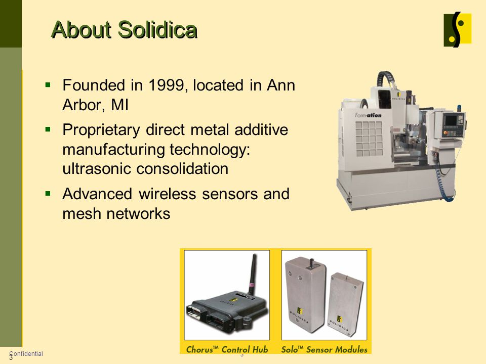 About Solidica Founded in 1999, located in Ann Arbor, MI Proprietary direct metal additive manufacturing technology: ultrasonic consolidation Advanced wireless sensors and mesh networks Confidential 3 3