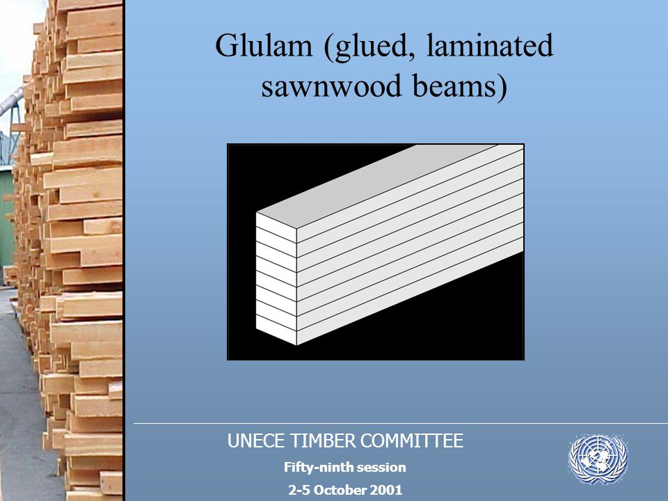 UNECE TIMBER COMMITTEE Fifty-ninth session 2-5 October 2001 Glulam (glued, laminated sawnwood beams)