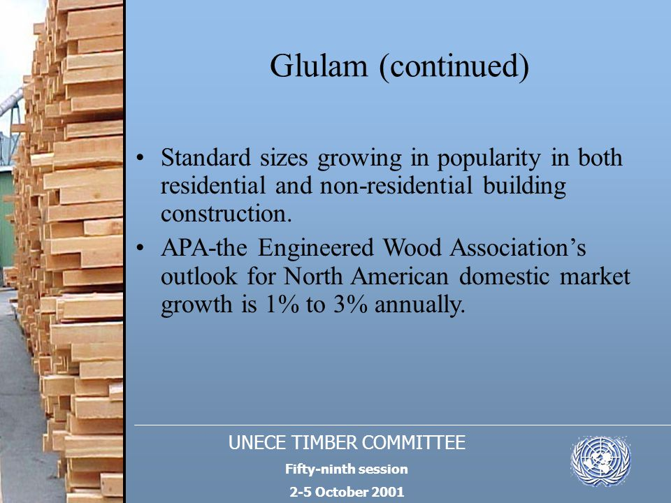 UNECE TIMBER COMMITTEE Fifty-ninth session 2-5 October 2001 Glulam (continued) Standard sizes growing in popularity in both residential and non-reside