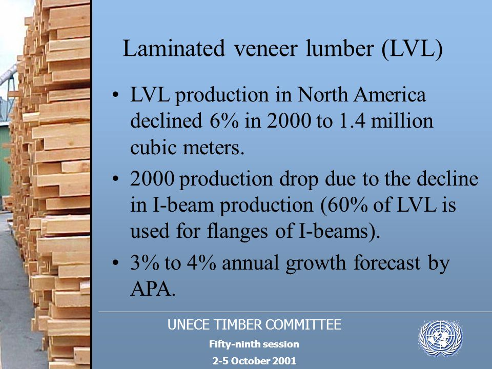 UNECE TIMBER COMMITTEE Fifty-ninth session 2-5 October 2001 Laminated veneer lumber (LVL) LVL production in North America declined 6% in 2000 to 1.4 m