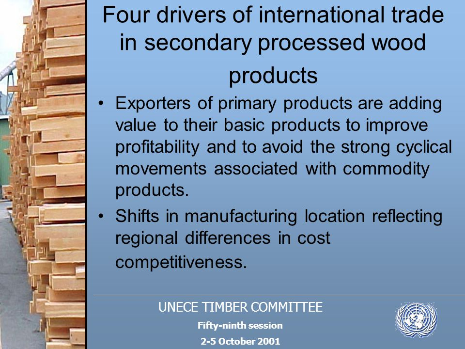 UNECE TIMBER COMMITTEE Fifty-ninth session 2-5 October 2001 Four drivers of international trade in secondary processed wood products Exporters of prim
