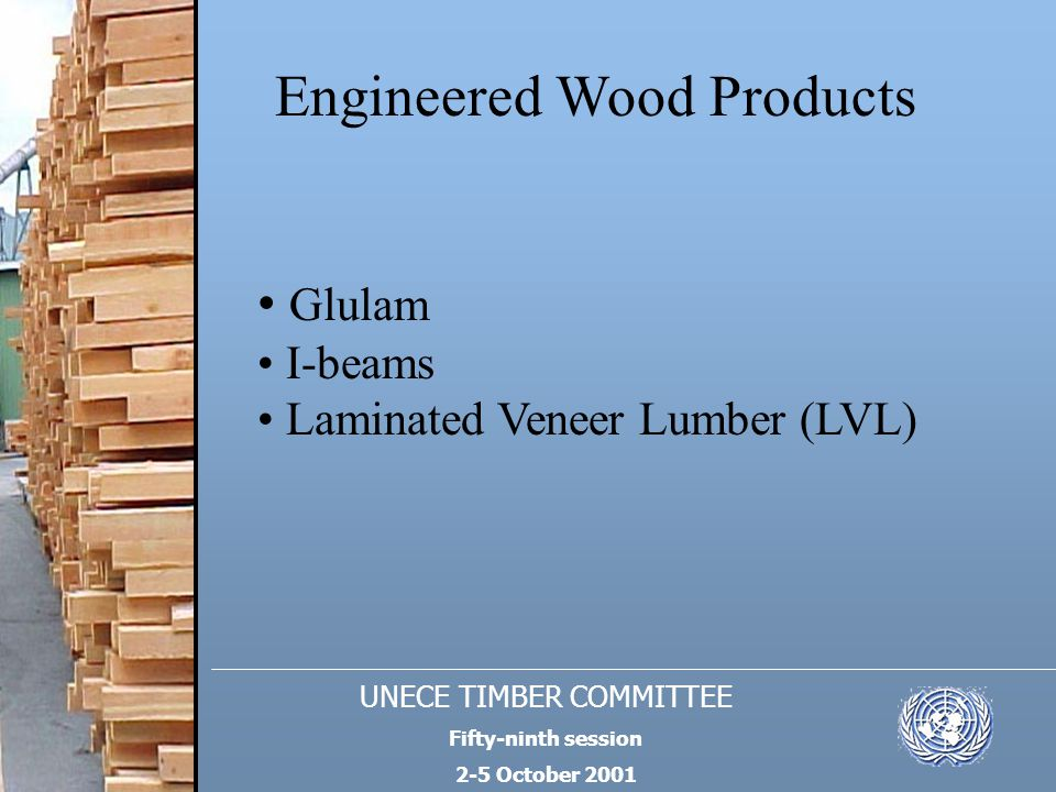 UNECE TIMBER COMMITTEE Fifty-ninth session 2-5 October 2001 Engineered Wood Products Glulam I-beams Laminated Veneer Lumber (LVL)