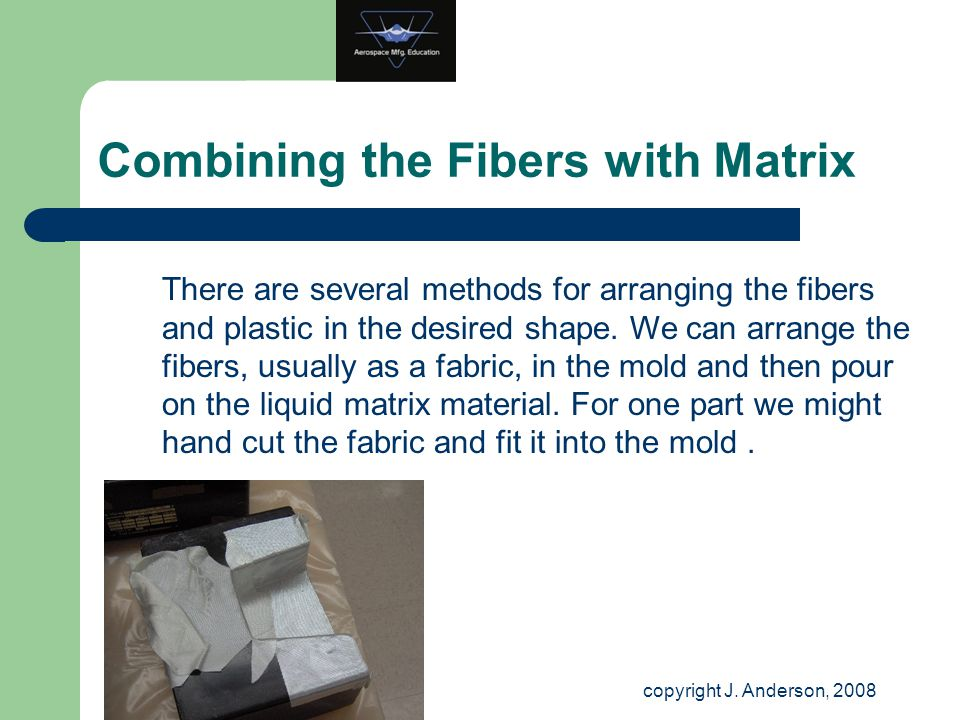 Combining the Fibers with Matrix There are several methods for arranging the fibers and plastic in the desired shape. We can arrange the fibers, usual