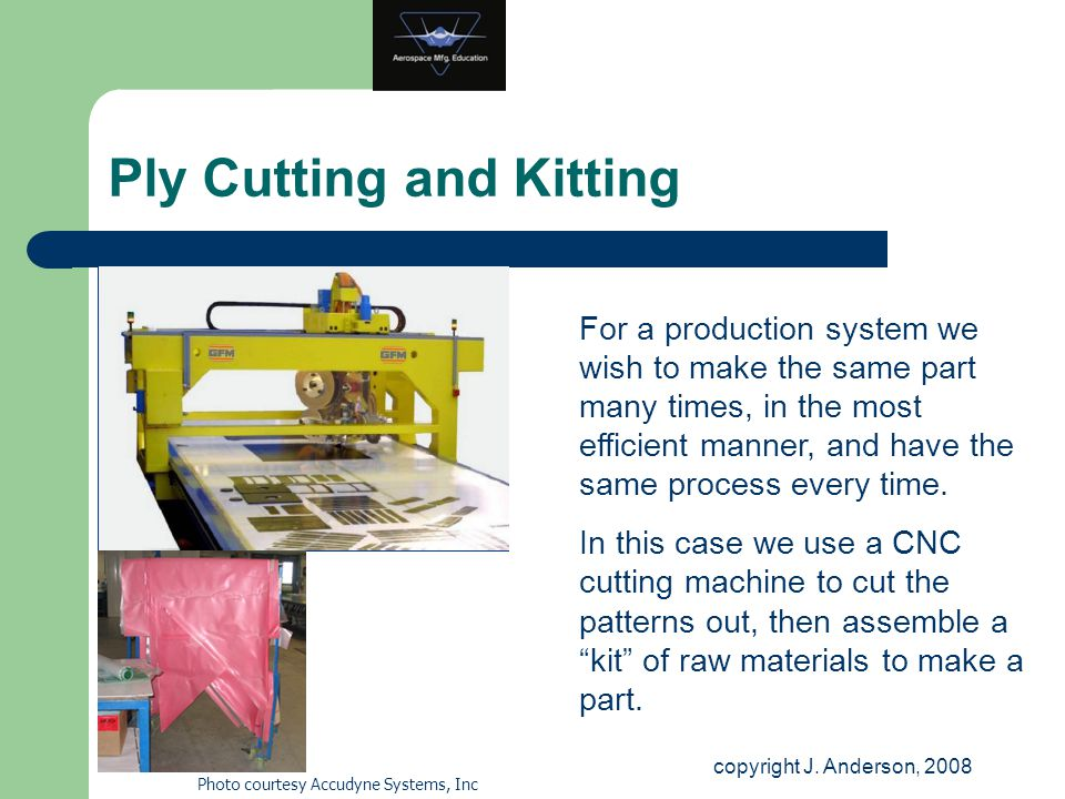 Ply Cutting and Kitting copyright J. Anderson, 2008 Photo courtesy Accudyne Systems, Inc For a production system we wish to make the same part many ti