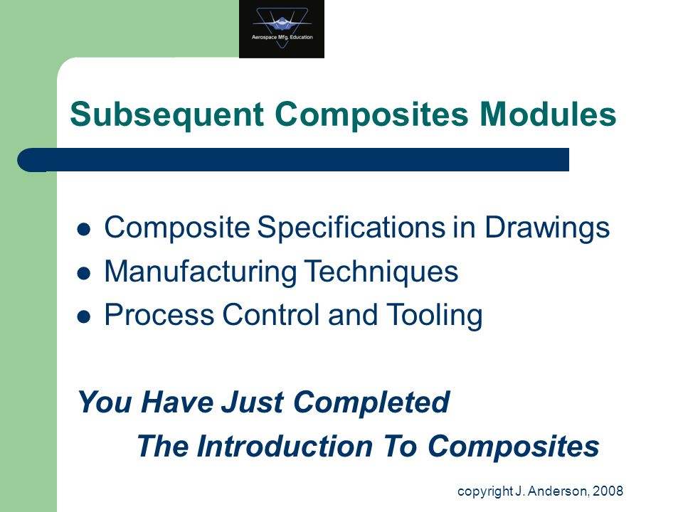 Subsequent Composites Modules copyright J. Anderson, 2008 Composite Specifications in Drawings Manufacturing Techniques Process Control and Tooling Yo