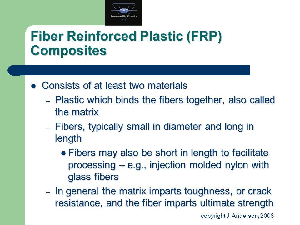 Fiber Reinforced Plastic (FRP) Composites Consists of at least two materials Consists of at least two materials – Plastic which binds the fibers toget