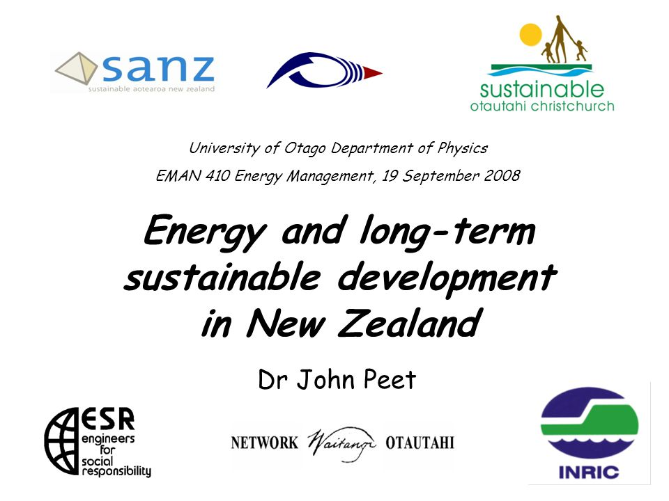 University of Otago Department of Physics EMAN 410 Energy Management, 19 September 2008 Energy and long-term sustainable development in New Zealand Dr John Peet