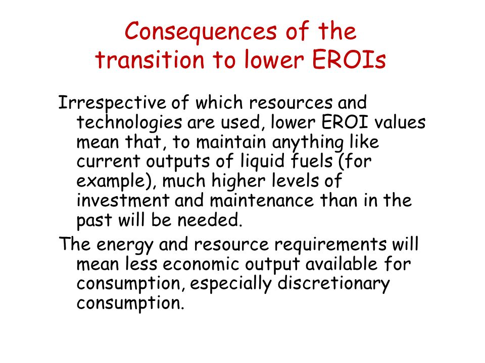 Consequences of the transition to lower EROIs Irrespective of which resources and technologies are used, lower EROI values mean that, to maintain anything like current outputs of liquid fuels (for example), much higher levels of investment and maintenance than in the past will be needed.