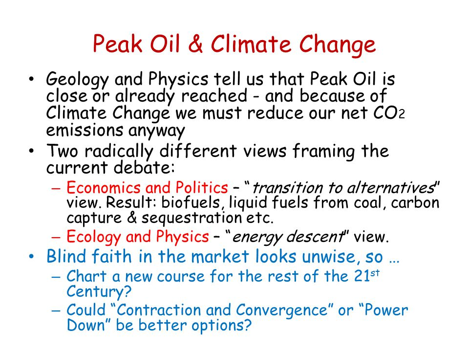 Peak Oil & Climate Change Geology and Physics tell us that Peak Oil is close or already reached - and because of Climate Change we must reduce our net CO 2 emissions anyway Two radically different views framing the current debate: – Economics and Politics – transition to alternatives view.