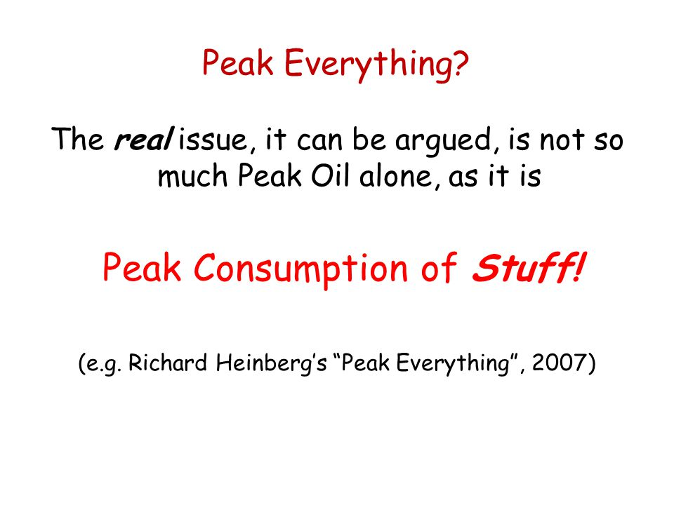 Peak Everything? The real issue, it can be argued, is not so much Peak Oil alone, as it is Peak Consumption of Stuff! (e.g. Richard Heinbergs Peak Eve