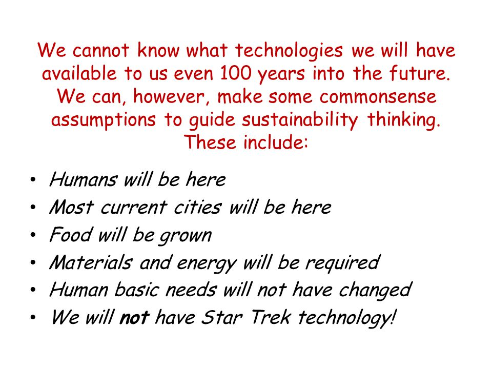 We cannot know what technologies we will have available to us even 100 years into the future.