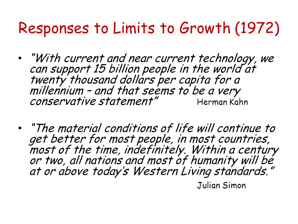 Responses to Limits to Growth (1972) With current and near current technology, we can support 15 billion people in the world at twenty thousand dollars per capita for a millennium – and that seems to be a very conservative statement Herman Kahn The material conditions of life will continue to get better for most people, in most countries, most of the time, indefinitely.