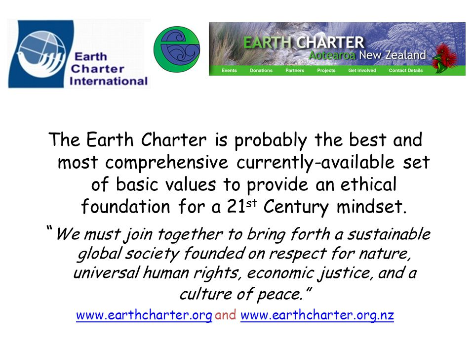 The Earth Charter is probably the best and most comprehensive currently-available set of basic values to provide an ethical foundation for a 21 st Century mindset.