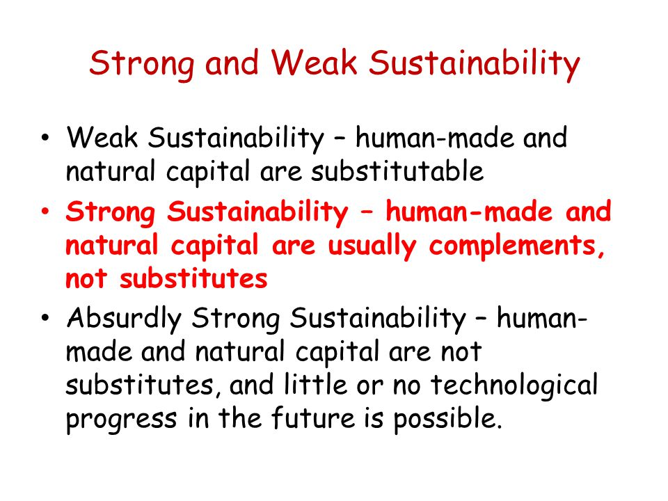 Strong and Weak Sustainability Weak Sustainability – human-made and natural capital are substitutable Strong Sustainability – human-made and natural capital are usually complements, not substitutes Absurdly Strong Sustainability – human- made and natural capital are not substitutes, and little or no technological progress in the future is possible.