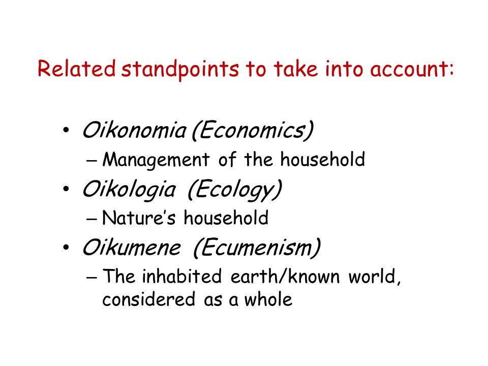 Related standpoints to take into account: Oikonomia (Economics) – Management of the household Oikologia (Ecology) – Natures household Oikumene (Ecumenism) – The inhabited earth/known world, considered as a whole
