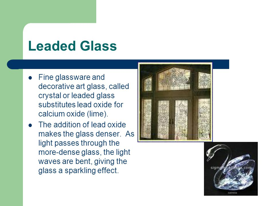 Leaded Glass Fine glassware and decorative art glass, called crystal or leaded glass substitutes lead oxide for calcium oxide (lime). The addition of