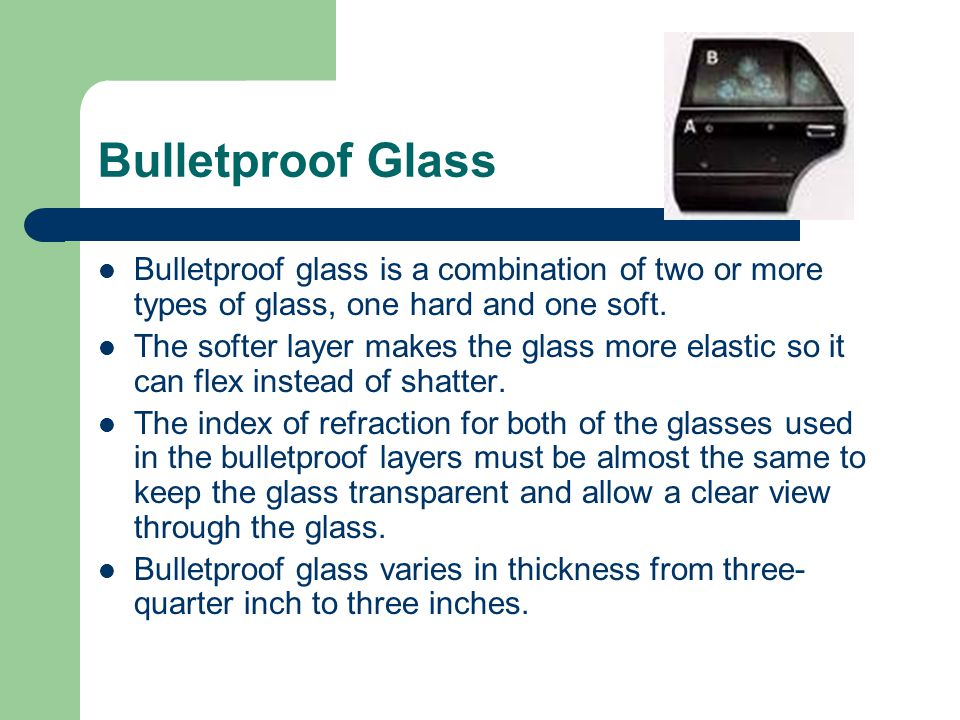 Bulletproof Glass Bulletproof glass is a combination of two or more types of glass, one hard and one soft. The softer layer makes the glass more elast