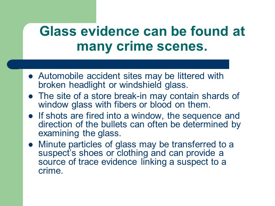 Glass evidence can be found at many crime scenes. Automobile accident sites may be littered with broken headlight or windshield glass. The site of a s
